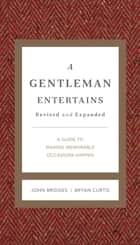 A Gentleman Entertains Revised and Expanded - A Guide to Making Memorable Occasions Happen ebook by
