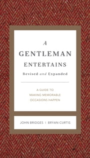 A Gentleman Entertains Revised and Updated - A Guide to Making Memorable Occasions Happen ebook by John Bridges,Bryan Curtis