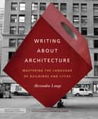Writing About Architecture - Mastering the Language of Buildings and Cities ebook by Alexandra Lange, Jeffrey M. Lange