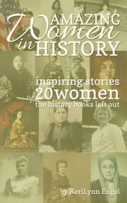 Amazing Women In History: Inspiring Stories Of 20 Women The History Books Left Out ebook by KeriLynn Engel