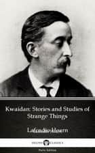 Kwaidan: Stories and Studies of Strange Things by Lafcadio Hearn (Illustrated) ebook by