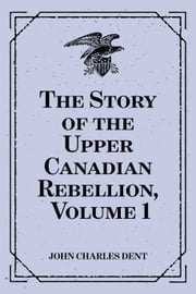 The Story of the Upper Canadian Rebellion, Volume 1 ebook by John Charles Dent