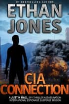 CIA Connection: A Justin Hall Spy Thriller - Assassination International Espionage Suspense Mission - Book 9 ebook by Ethan Jones