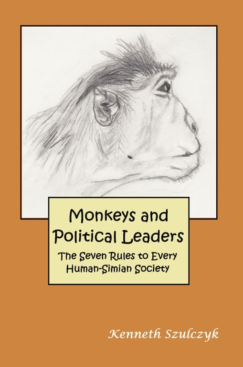 Monkeys and Political Leaders: The Seven Rules to Every Human-Simian Society ebook by Kenneth Szulczyk