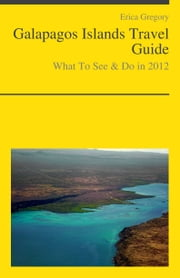 Galapagos Islands, Ecuador Travel Guide - What To See & Do ebook by Erica Gregory