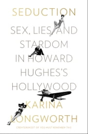 Seduction - Sex, Lies, and Stardom in Howard Hughes's Hollywood ebook by Karina Longworth