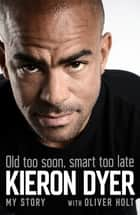 Old Too Soon, Smart Too Late - My Story ebook by Oliver Holt, Kieron Dyer