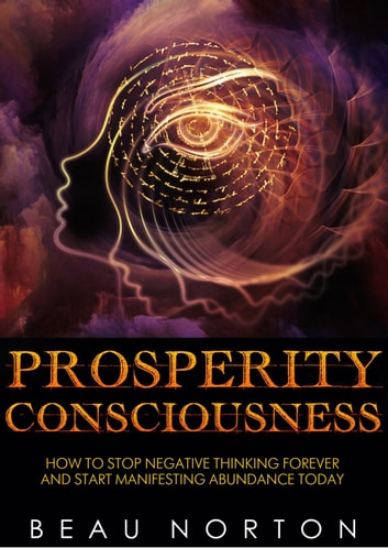 Prosperity Consciousness: How to Stop Negative Thinking Forever and Start Manifesting Abundance Today ebook by Beau Norton