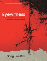 Eyewitness - A Litany of North Korean Crimes Against Humanity Prima Facie Evidence ebook by Sang Hun Kim