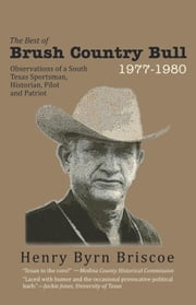 The Best of Brush Country Bull 1977-1980 - Observations of a South Texas Sportsman, Historian, Pilot, and Patriot ebook by Henry B. Briscoe