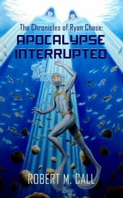 The Chronicles of Ryan Chase: Apocalypse Interrupted ebook by Robert M. Call