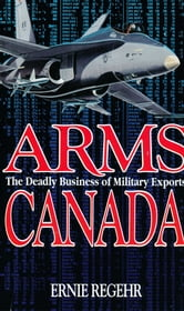 Arms Canada - The Deadly Business of Military Exports ebook by Ernie Regehr