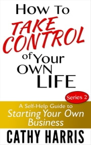 How To Take Control Of Your Own Life: A Self-Help Guide to Starting Your Own Business (Series 2) ebook by Cathy Harris