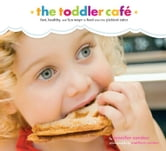 Toddler Café - Fast, Recipes, and Fun Ways to Feed Even the Pickiest Eater ebook by Jennifer Carden