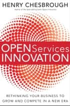 Open Services Innovation - Rethinking Your Business to Grow and Compete in a New Era ebook by Henry Chesbrough