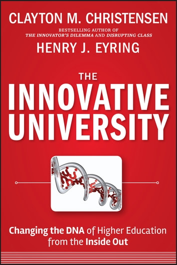 The Innovative University - Changing the DNA of Higher Education from the Inside Out ebook by Clayton M. Christensen,Henry J. Eyring