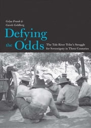 Defying the Odds: The Tule River Tribe's Struggle for Sovereignty in Three Centuries ebook by Gelya Frank,Carole Goldberg