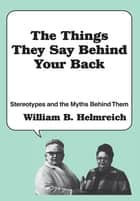The Things They Say behind Your Back - Stereotypes and the Myths Behind Them ebook by William Helmreich