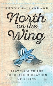 North on the Wing - Travels with the Songbird Migration of Spring ebook by Bruce M. Beehler, John T. Anderton