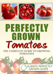 Perfectly Grown Tomatoes: The complete guide to growing tomatoes ebook by Always Perfectly Grown