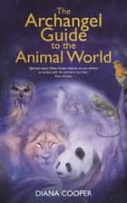 The Archangel Guide to the Animal World ebook by Diana Cooper