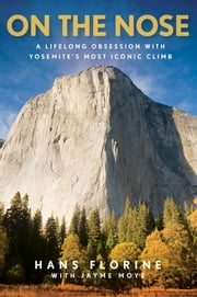 On the Nose - A Lifelong Obsession with Yosemite's Most Iconic Climb ebook by Hans Florine,Jayme Moye