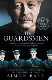 The Guardsmen: Harold Macmillan, Three Friends and the World they Made ebook by Simon Ball