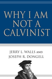 Why I Am Not a Calvinist ebook by Jerry L. Walls, Joseph R. Dongell