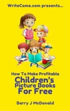 How To Make Amazing And Profitable Children's Picture Books For Free ebook by Barry J McDonald