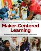 Maker-Centered Learning - Empowering Young People to Shape Their Worlds ebook by Edward P. Clapp, Jessica Ross, Jennifer O. Ryan,...