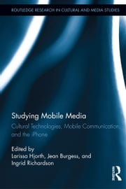 Studying Mobile Media - Cultural Technologies, Mobile Communication, and the iPhone ebook by Larissa Hjorth,Jean Burgess,Ingrid Richardson
