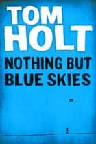 Nothing But Blue Skies ebook by Tom Holt