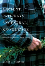 Ancient Pathways, Ancestral Knowledge - Ethnobotany and Ecological Wisdom of Indigenous Peoples of Northwestern North America ebook by Nancy Turner