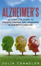 Alzheimer's: A Complete Guide to Understanding and Managing Alzheimer's Disease ebook by Julia Chandler