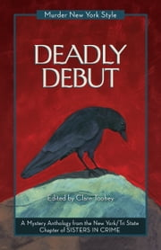 Deadly Debut - A Mystery Anthology ebook by New York Tri-State Chapter of Sisters in Crime,Clare Toohey,Peggy Ehrhart,Terrie Farley Moran,Anita Page,Triss Stein,Deirdre Verne,Lina Zeldovich,Elizabeth Zelvin
