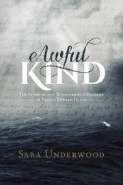 Awful Kind - The Story of the Middlemore Children of Prince Edward Island ebook by Sara Underwood