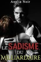 Le Sadisme du Milliardaire ebook by Analia Noir