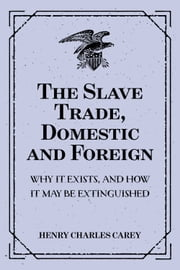 The Slave Trade, Domestic and Foreign : Why It Exists, and How It May Be Extinguished ebook by Henry Charles Carey