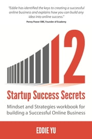 12 Startup Success Secrets: Mindset and Strategies workbook for building a Successful Online Business ebook by Eddie Yu