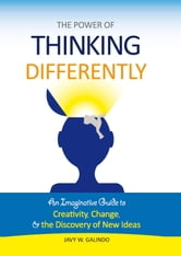 The Power of Thinking Differently: an imaginative guide to creativity, change, and the discovery of new ideas ebook by Javy W. Galindo