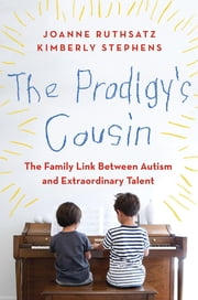 The Prodigy's Cousin - The Family Link Between Autism and Extraordinary Talent ebook by Joanne Ruthsatz,Kimberly Stephens