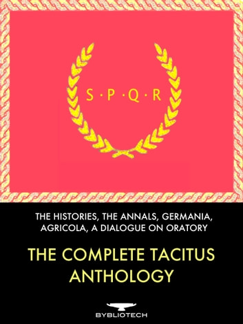 The Complete Tacitus Anthology - The Histories, The Annals, Germania, Agricola, A Dialogue on Oratory ebook by Publius Cornelius Tacitus