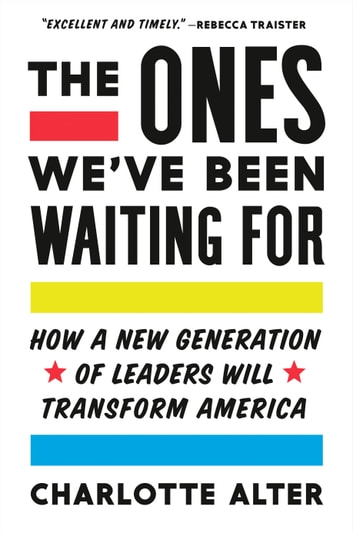 The Ones We've Been Waiting For - How a New Generation of Leaders Will Transform America ebook by Charlotte Alter