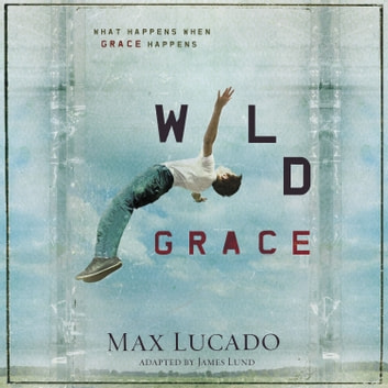 Wild Grace - What Happens When Grace Happens audiobook by Max Lucado