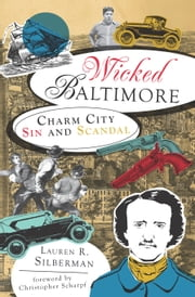 Wicked Baltimore - Charm City Sin and Scandal ebook by Lauren R. Silberman,Christopher Scharpf