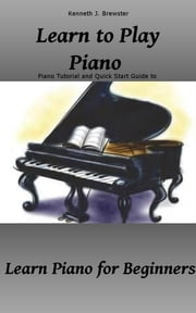 Learn to Play Piano: Piano Tutorial and Quick Start Guide - Learn Piano for Beginners ebook by Kenneth J. Brewster