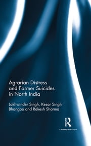 Agrarian Distress and Farmer Suicides in North India ebook by Lakhwinder Singh,Kesar Singh Bhangoo,Rakesh Sharma