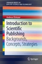 Introduction to Scientific Publishing - Backgrounds, Concepts, Strategies ebook by Andreas Öchsner