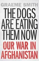 The Dogs are Eating Them Now - Our War in Afghanistan ebooks by Graeme Smith