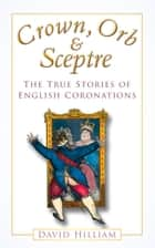 Crown, Orb & Sceptre - The True Stories of English Coronations ebook by David Hilliam